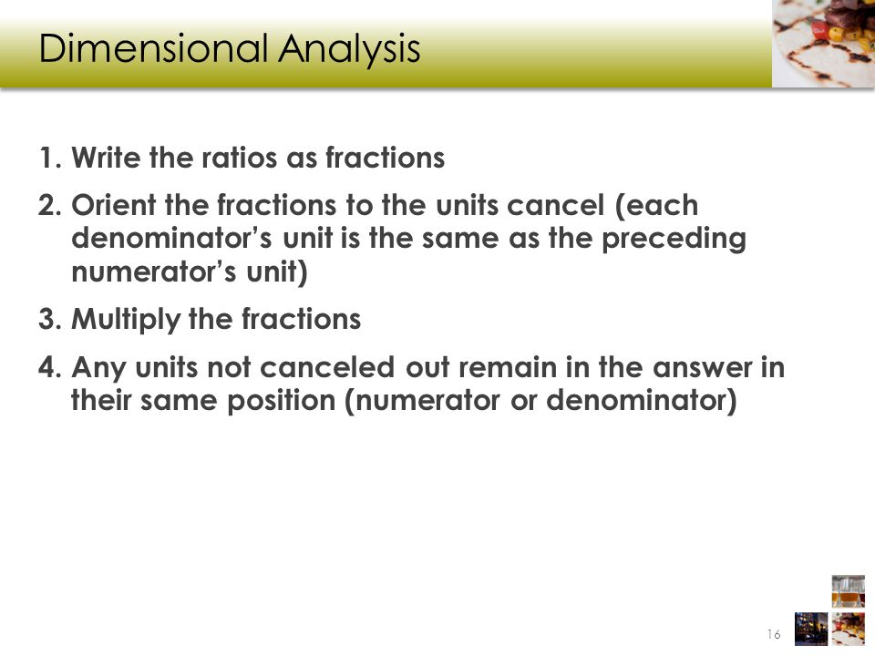 Dimensional Analysis 1. Write the ratios as fractions 2. Orient the fractions to the units cancel (each denominators unit is the same as the preceding