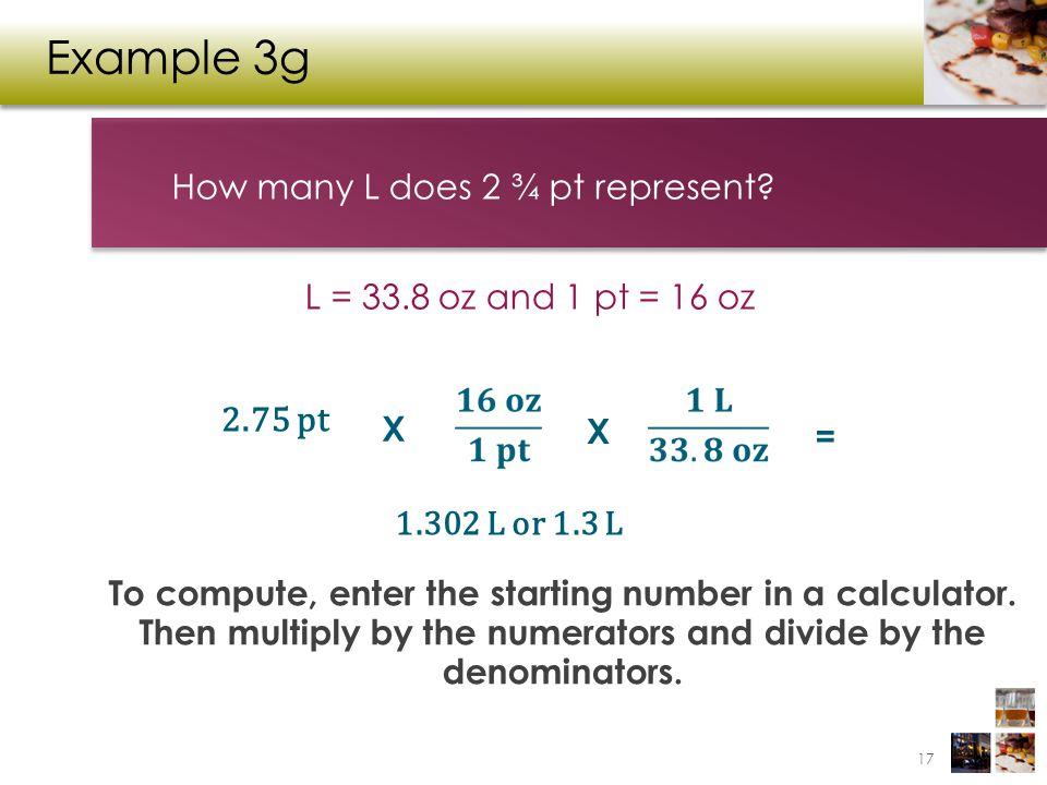 Example 3g How many L does 2 ¾ pt represent? To compute, enter the starting number in a calculator. Then multiply by the numerators and divide by the