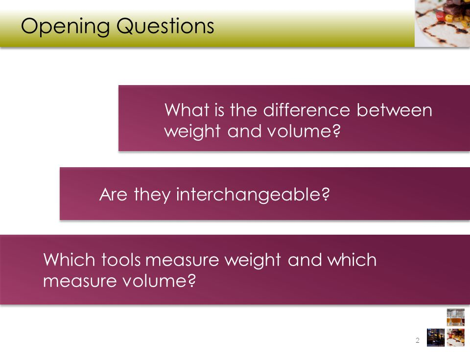 Opening Questions What is the difference between weight and volume? Are they interchangeable? Which tools measure weight and which measure volume? 2