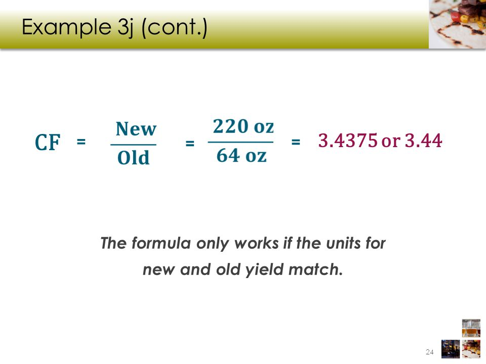 Example 3j (cont.) The formula only works if the units for new and old yield match. 3.4375 or 3.44 = CF = = 24