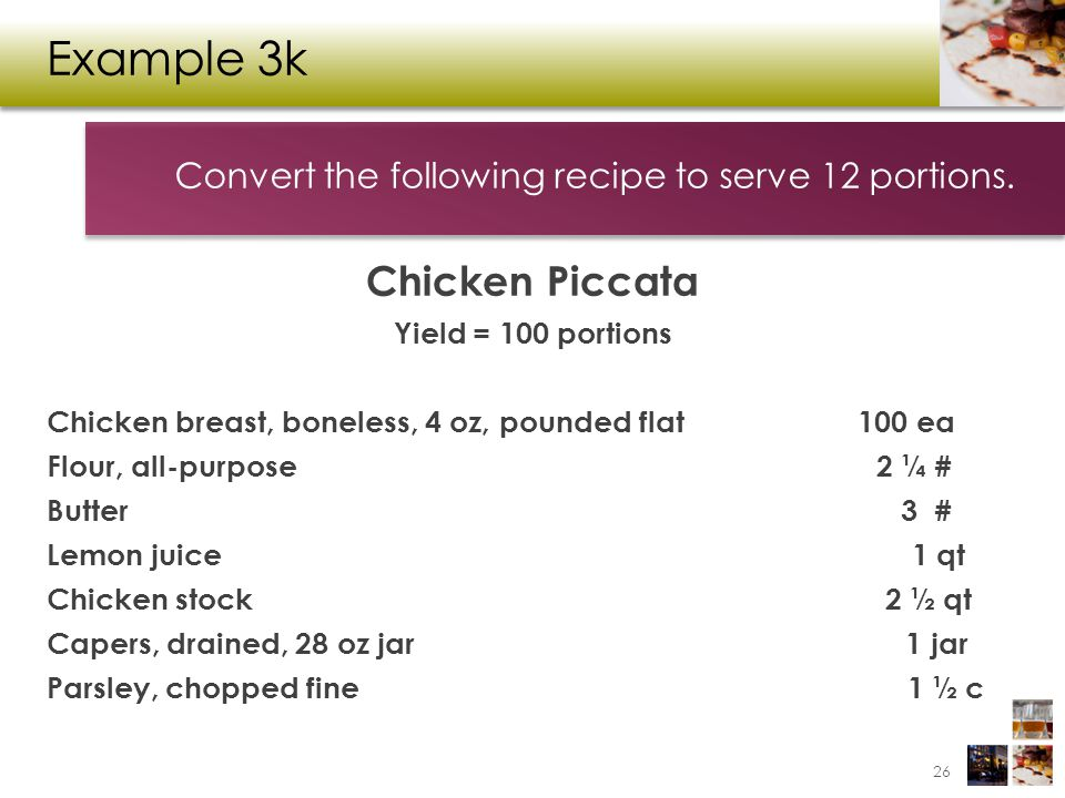 Example 3k Chicken Piccata Yield = 100 portions Chicken breast, boneless, 4 oz, pounded flat 100 ea Flour, all-purpose 2 ¼ # Butter 3 # Lemon juice 1