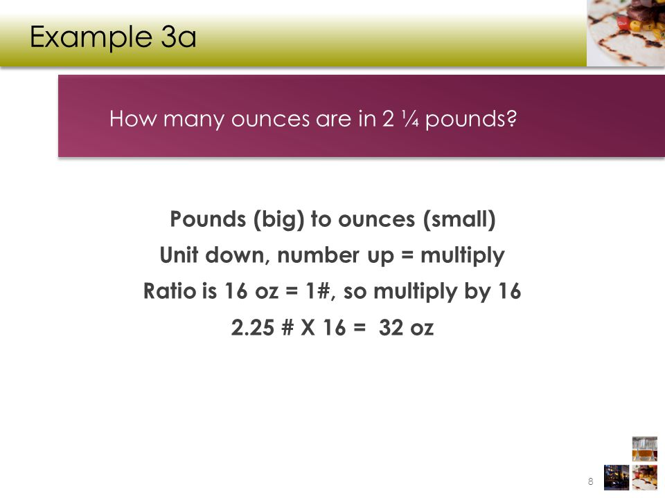 Example 3b Cups (small) to gallons (big) Unit up, number down = divide Ratio is 16 c = 1 Gal 8 c ÷ 16 = ½ Gal 8 cups equals how many gallons.