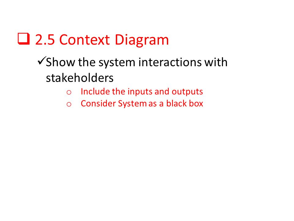 2.5 Context Diagram Show the system interactions with stakeholders o Include the inputs and outputs o Consider System as a black box