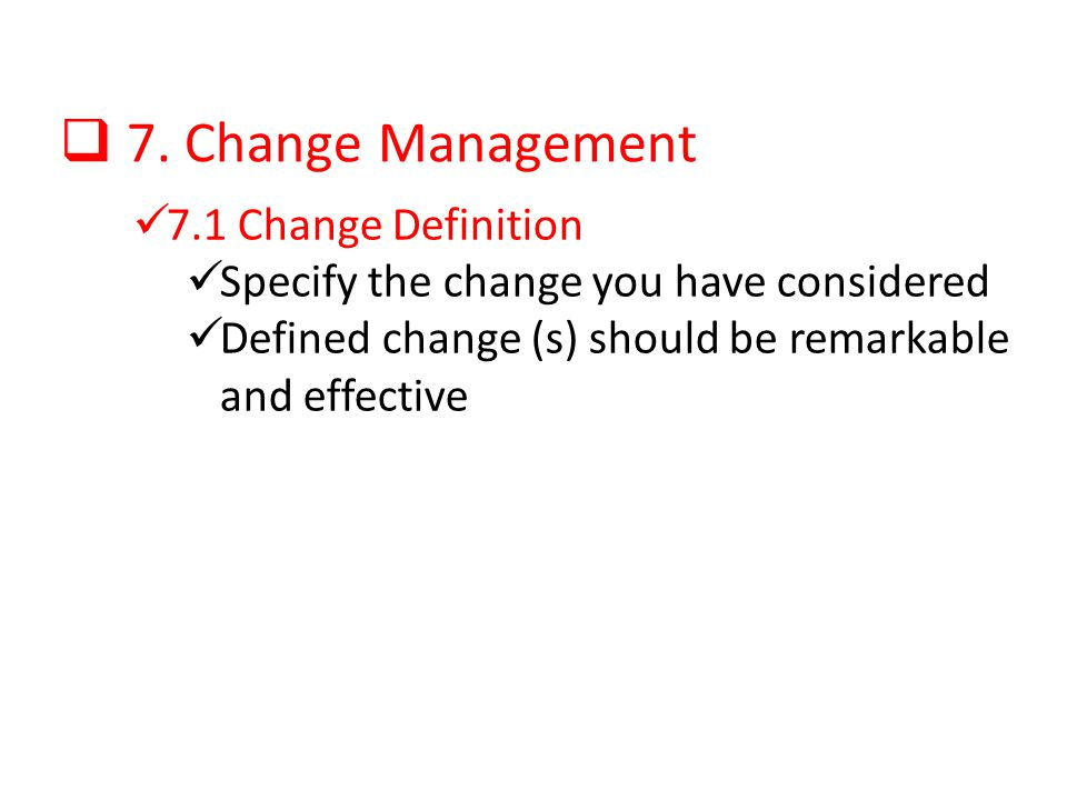 7. Change Management 7.1 Change Definition Specify the change you have considered Defined change (s) should be remarkable and effective