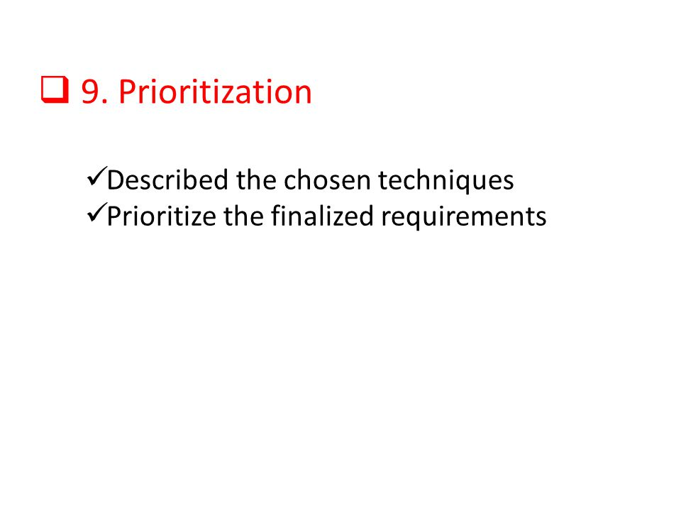 9. Prioritization Described the chosen techniques Prioritize the finalized requirements