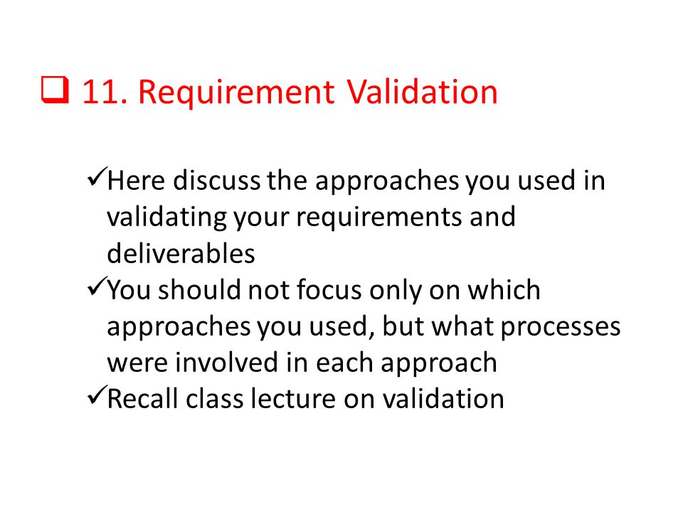 11. Requirement Validation Here discuss the approaches you used in validating your requirements and deliverables You should not focus only on which ap
