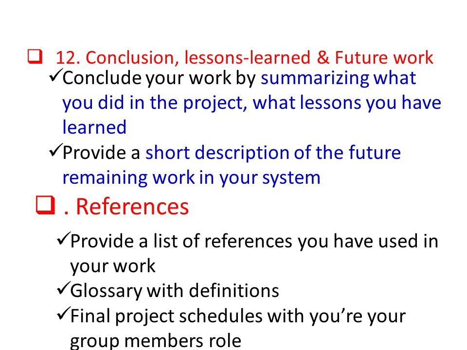 12. Conclusion, lessons-learned & Future work Conclude your work by summarizing what you did in the project, what lessons you have learned Provide a s