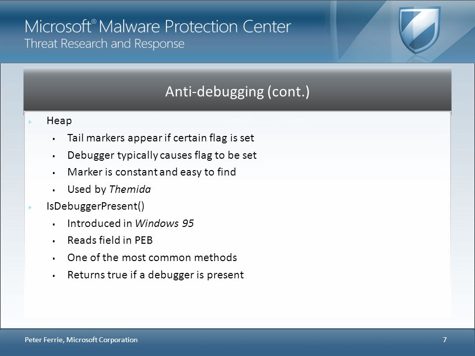 Anti-debugging (cont.) Self-execution Simple method to escape from debugger Synchronisation object prevents infinite executions Used by MSLRH Process name Process names can be enumerated Names can be compared to watch list List commonly includes anti-malware software 18 Peter Ferrie, Microsoft Corporation