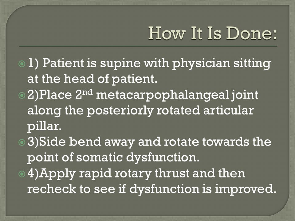 1) Patient is supine with physician sitting at the head of patient. 2)Place 2 nd metacarpophalangeal joint along the posteriorly rotated articular pil