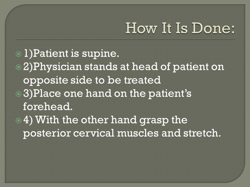 1)Patient is supine. 2)Physician stands at head of patient on opposite side to be treated 3)Place one hand on the patients forehead. 4) With the other