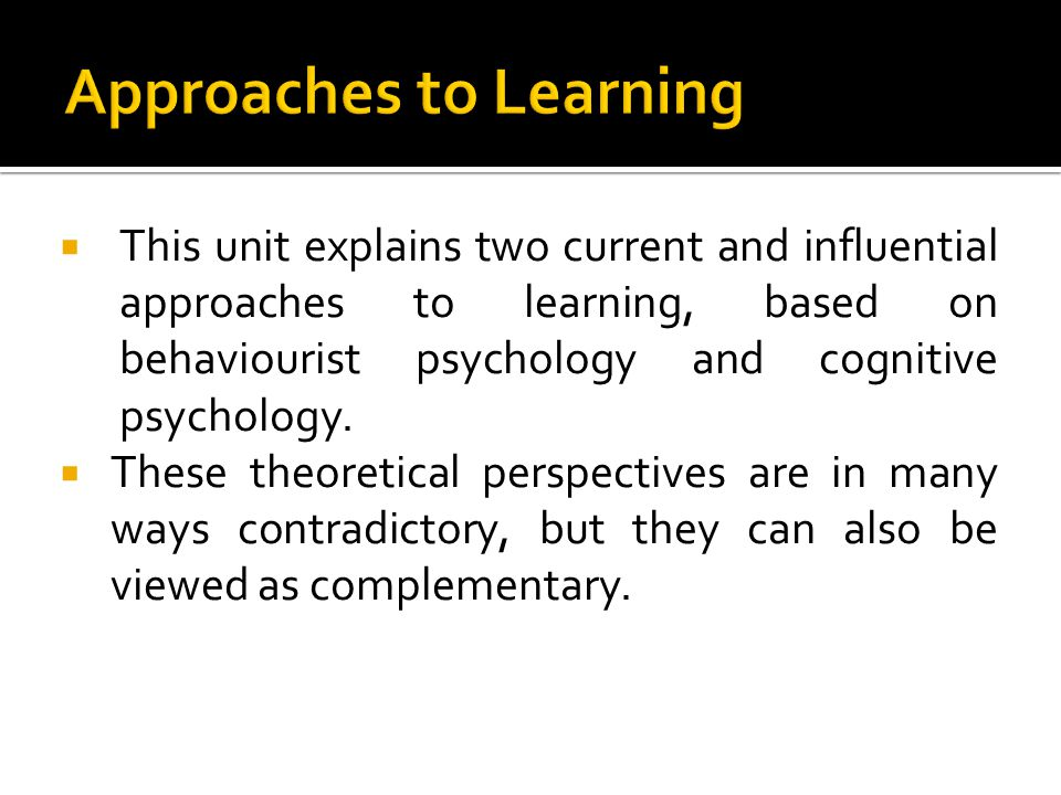 This unit explains two current and influential approaches to learning, based on behaviourist psychology and cognitive psychology. These theoretical pe