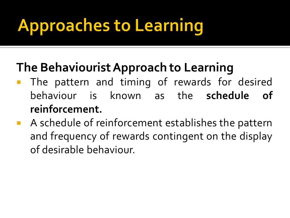 The Behaviourist Approach to Learning The pattern and timing of rewards for desired behaviour is known as the schedule of reinforcement. A schedule of