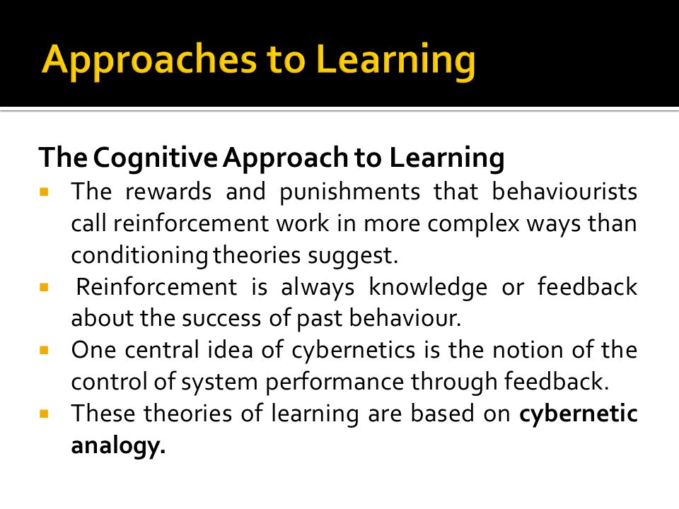 The Cognitive Approach to Learning The rewards and punishments that behaviourists call reinforcement work in more complex ways than conditioning theor