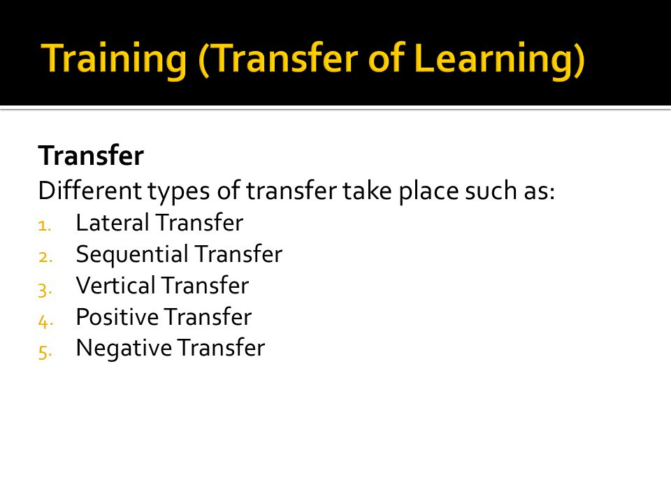 Transfer Different types of transfer take place such as: 1. Lateral Transfer 2. Sequential Transfer 3. Vertical Transfer 4. Positive Transfer 5. Negat