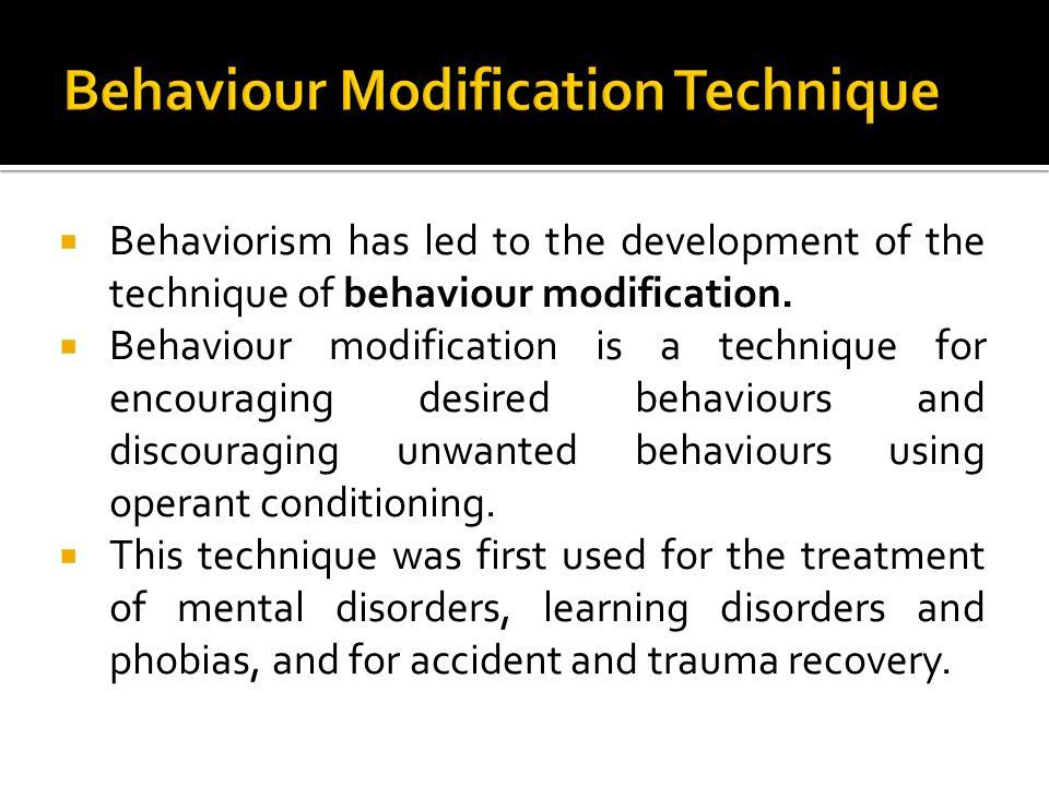 Behaviorism has led to the development of the technique of behaviour modification. Behaviour modification is a technique for encouraging desired behav