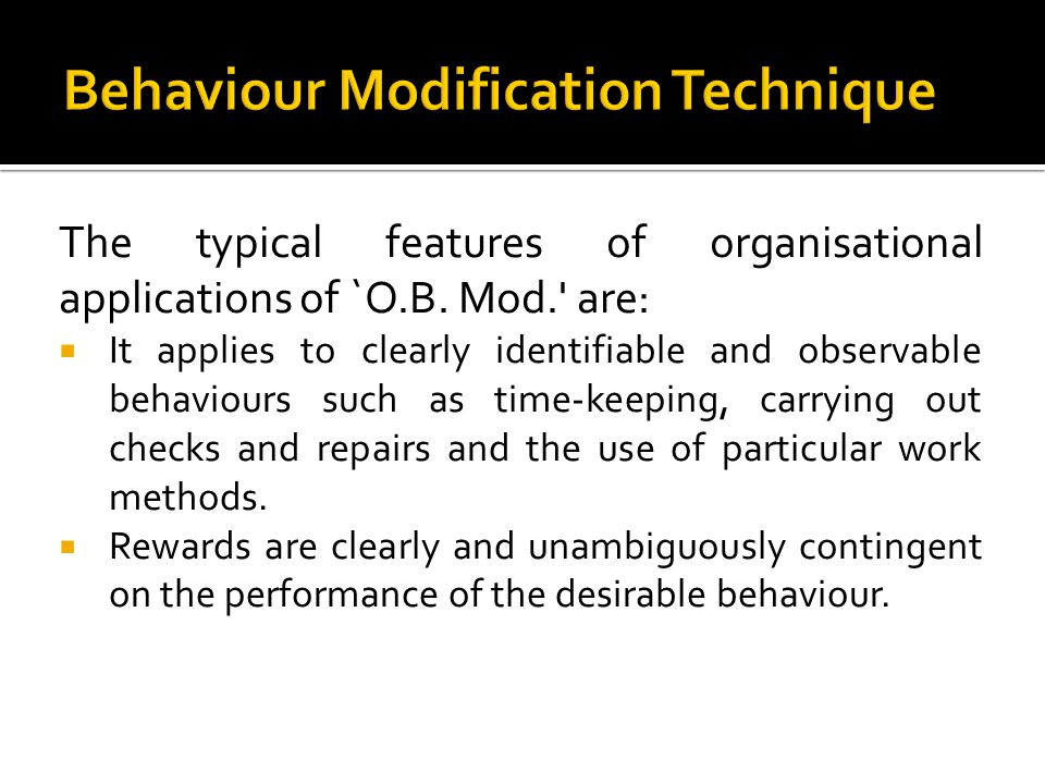 The typical features of organisational applications of `O.B. Mod.' are: It applies to clearly identifiable and observable behaviours such as time-keep