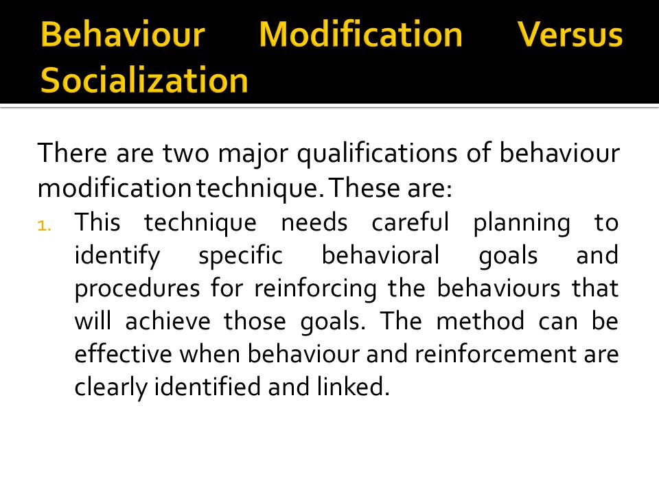 There are two major qualifications of behaviour modification technique. These are: 1. This technique needs careful planning to identify specific behav