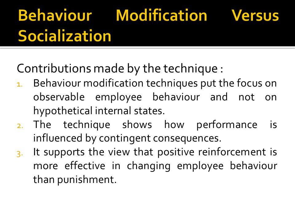 Contributions made by the technique : 1. Behaviour modification techniques put the focus on observable employee behaviour and not on hypothetical inte