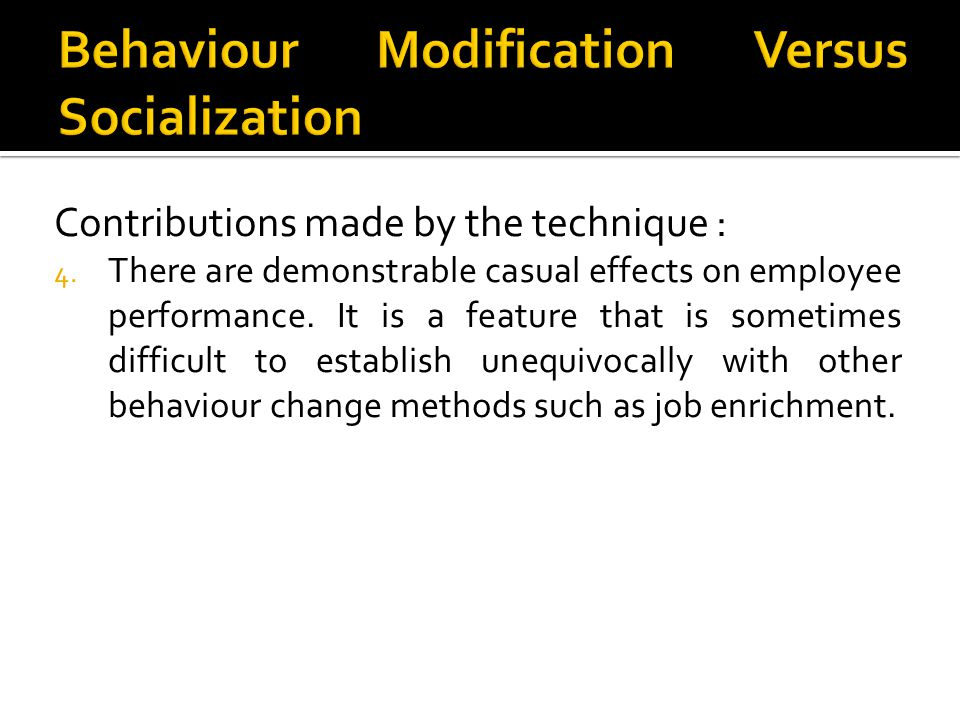 Contributions made by the technique : 4. There are demonstrable casual effects on employee performance. It is a feature that is sometimes difficult to