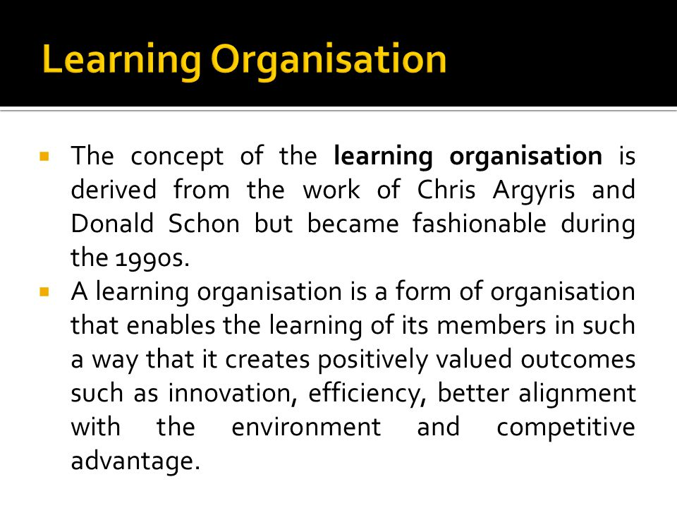 The concept of the learning organisation is derived from the work of Chris Argyris and Donald Schon but became fashionable during the 1990s. A learnin