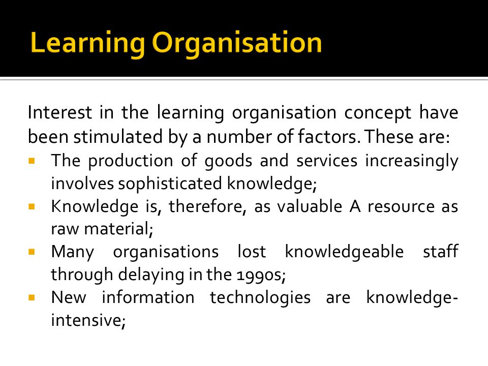 Interest in the learning organisation concept have been stimulated by a number of factors. These are: The production of goods and services increasingl