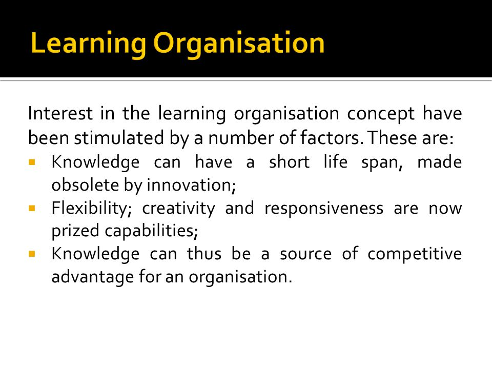 Interest in the learning organisation concept have been stimulated by a number of factors. These are: Knowledge can have a short life span, made obsol