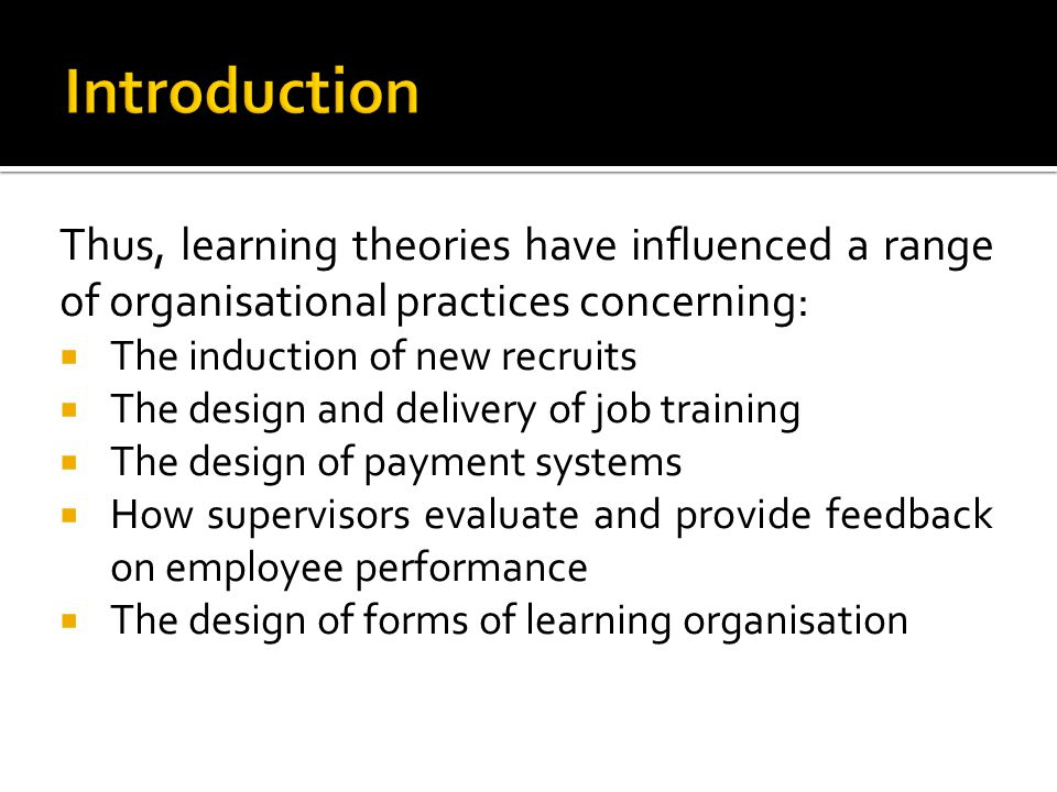 Thus, learning theories have influenced a range of organisational practices concerning: The induction of new recruits The design and delivery of job t