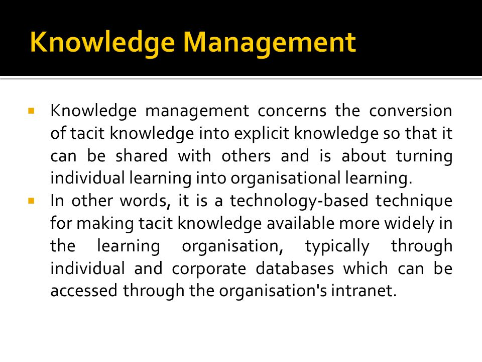 Knowledge management concerns the conversion of tacit knowledge into explicit knowledge so that it can be shared with others and is about turning indi