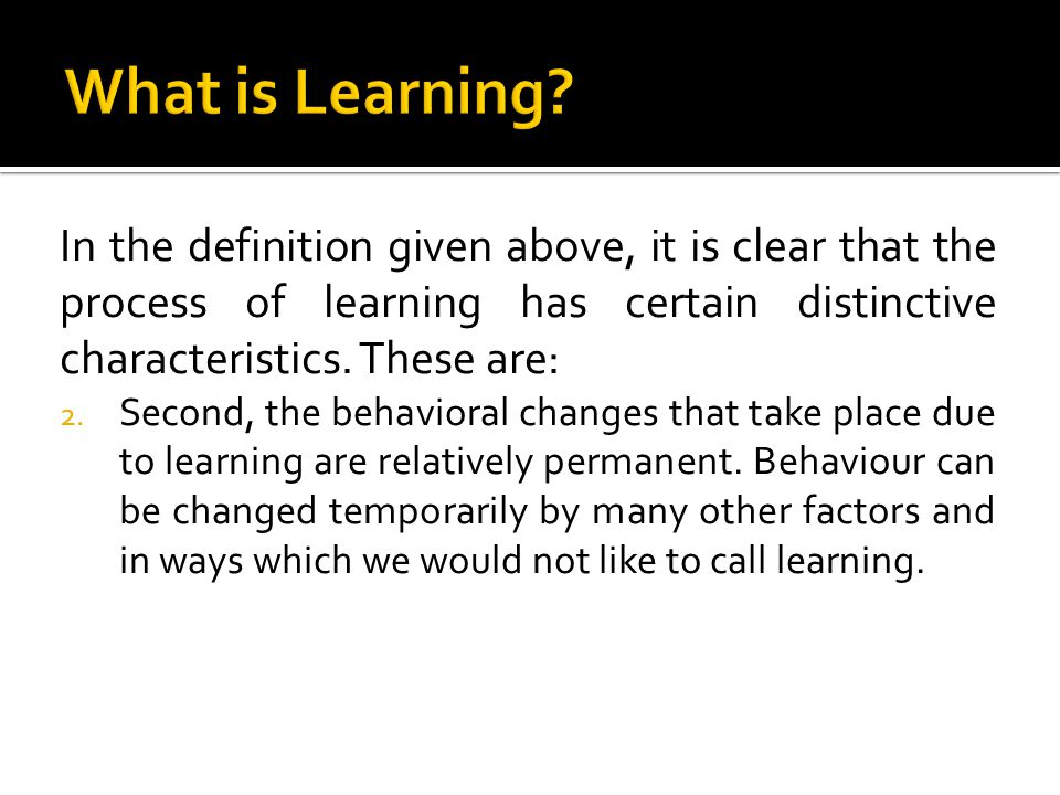 In the definition given above, it is clear that the process of learning has certain distinctive characteristics. These are: 2. Second, the behavioral