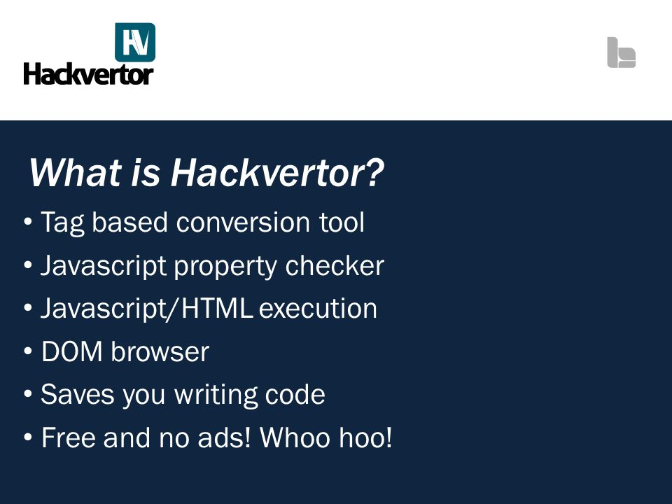 What is Hackvertor? Tag based conversion tool Javascript property checker Javascript/HTML execution DOM browser Saves you writing code Free and no ads