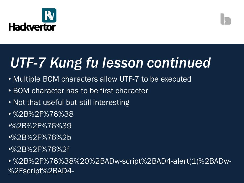 UTF-7 Kung fu lesson continued Multiple BOM characters allow UTF-7 to be executed BOM character has to be first character Not that useful but still in