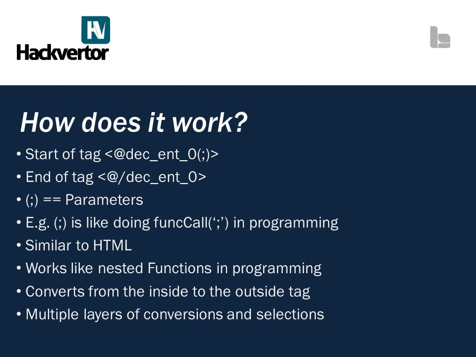 How does it work? Start of tag End of tag (;) == Parameters E.g. (;) is like doing funcCall(;) in programming Similar to HTML Works like nested Functi