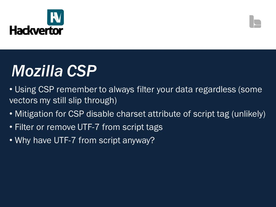Mozilla CSP Using CSP remember to always filter your data regardless (some vectors my still slip through) Mitigation for CSP disable charset attribute