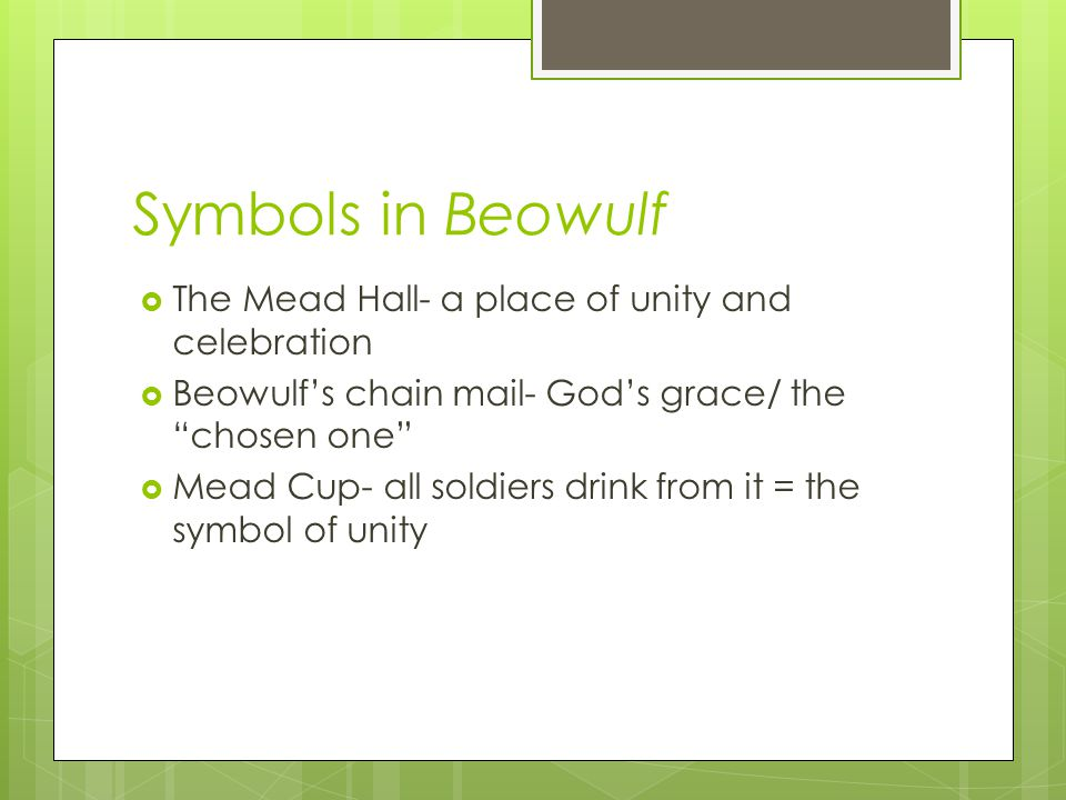 Symbols in Beowulf The Mead Hall- a place of unity and celebration Beowulfs chain mail- Gods grace/ the chosen one Mead Cup- all soldiers drink from i