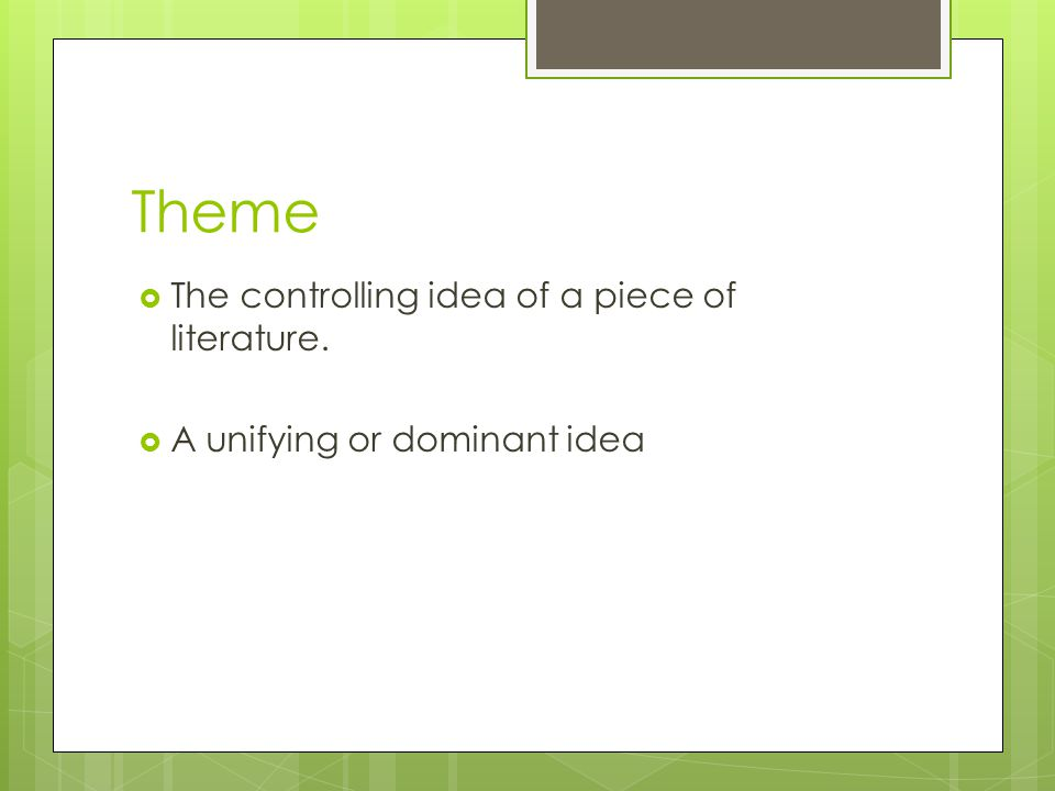 Theme The controlling idea of a piece of literature. A unifying or dominant idea