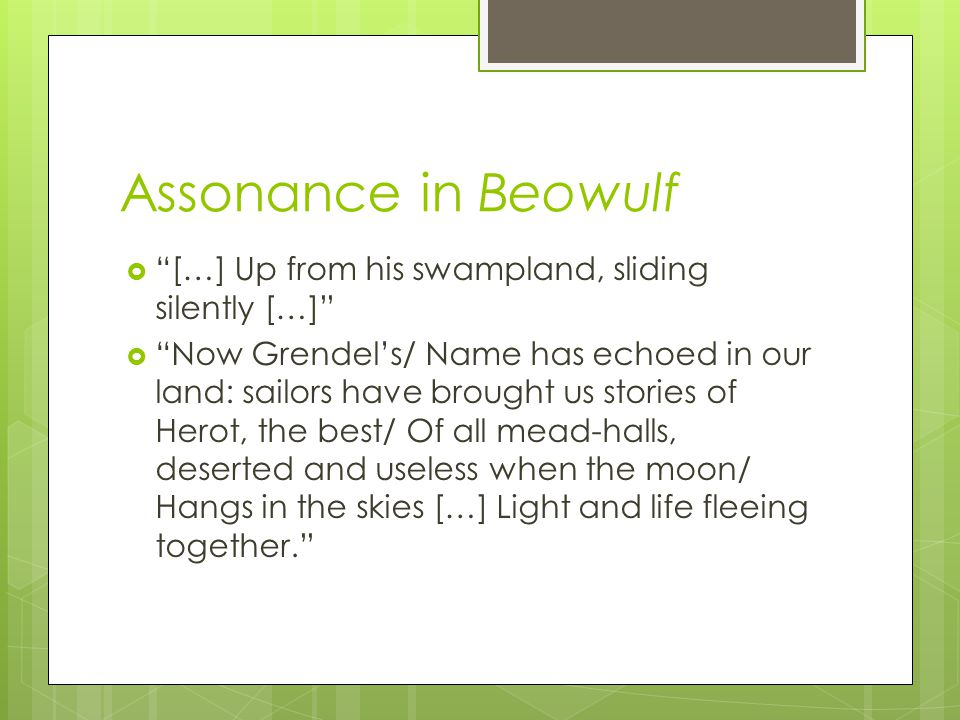 Assonance in Beowulf […] Up from his swampland, sliding silently […] Now Grendels/ Name has echoed in our land: sailors have brought us stories of Her