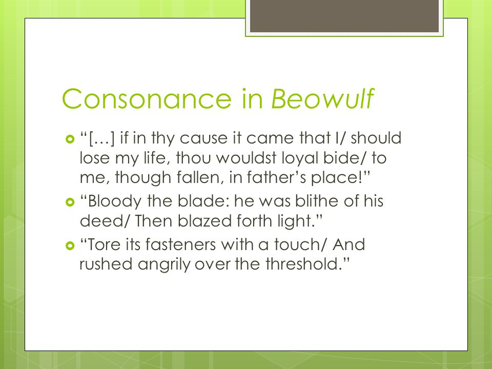 Consonance in Beowulf […] if in thy cause it came that I/ should lose my life, thou wouldst loyal bide/ to me, though fallen, in fathers place! Bloody