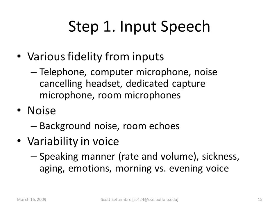 Step 1. Input Speech Various fidelity from inputs – Telephone, computer microphone, noise cancelling headset, dedicated capture microphone, room micro