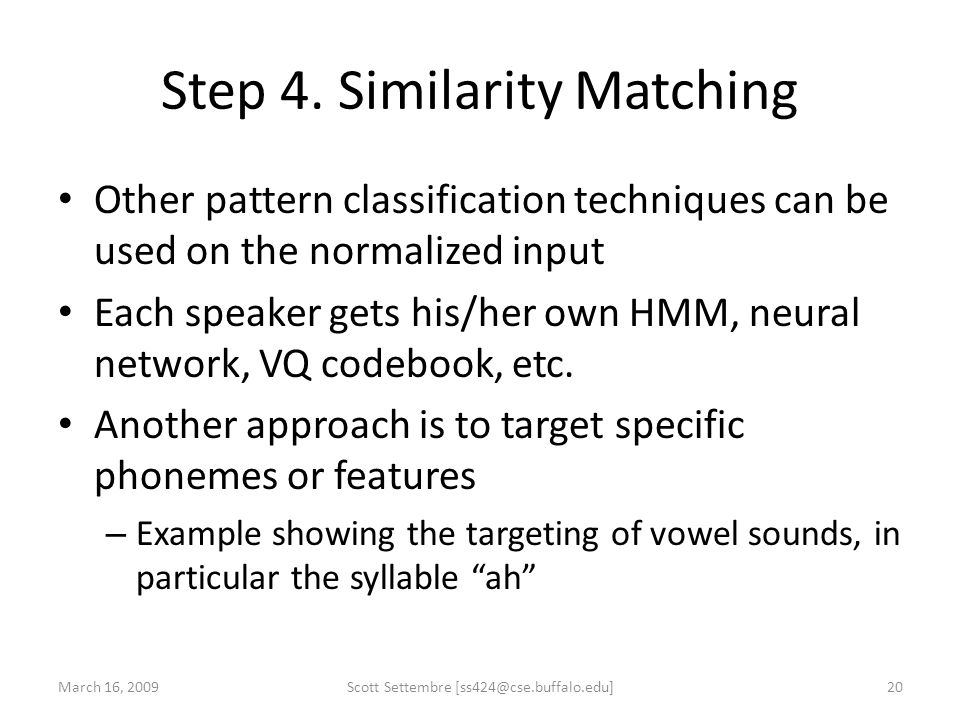 Step 4. Similarity Matching Other pattern classification techniques can be used on the normalized input Each speaker gets his/her own HMM, neural netw