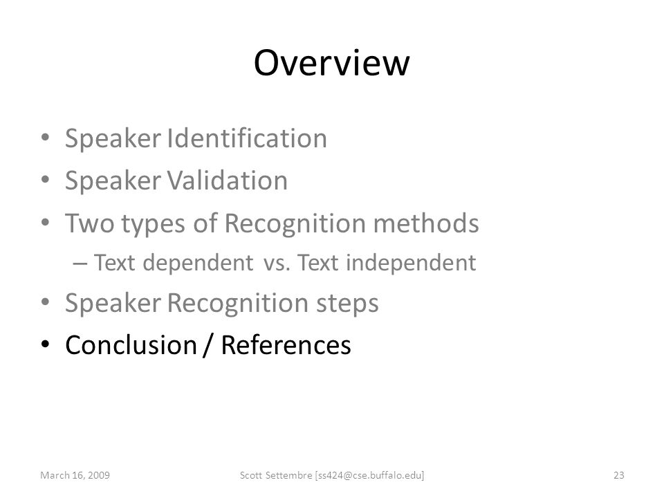 Overview Speaker Identification Speaker Validation Two types of Recognition methods – Text dependent vs. Text independent Speaker Recognition steps Co