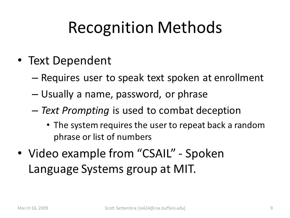 Recognition Methods Text Dependent – Requires user to speak text spoken at enrollment – Usually a name, password, or phrase – Text Prompting is used t