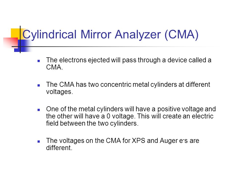 Cylindrical Mirror Analyzer (CMA) The electrons ejected will pass through a device called a CMA. The CMA has two concentric metal cylinders at differe