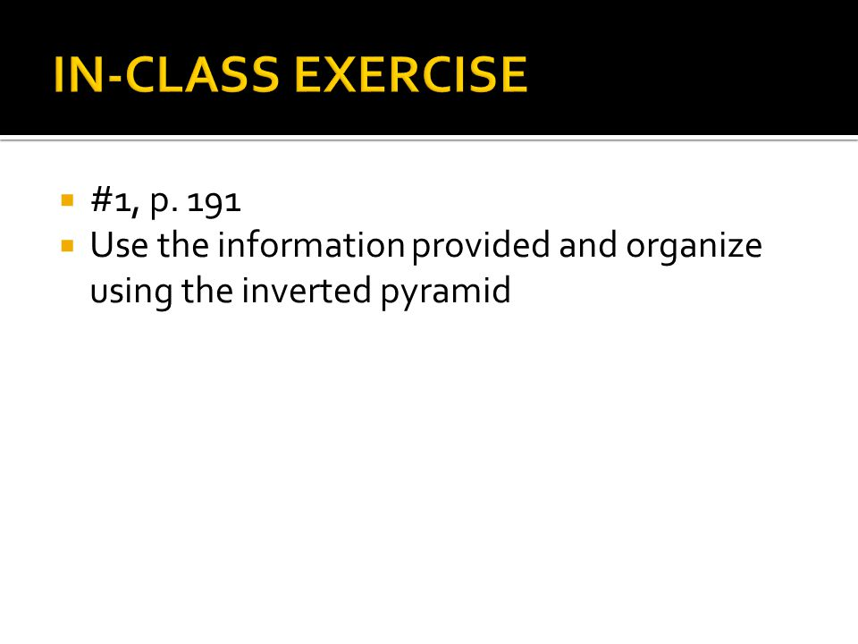 #1, p. 191 Use the information provided and organize using the inverted pyramid