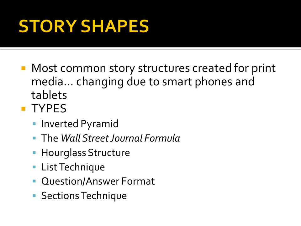 Most common story structures created for print media… changing due to smart phones and tablets TYPES Inverted Pyramid The Wall Street Journal Formula Hourglass Structure List Technique Question/Answer Format Sections Technique