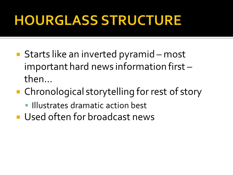 Starts like an inverted pyramid – most important hard news information first – then… Chronological storytelling for rest of story Illustrates dramatic action best Used often for broadcast news