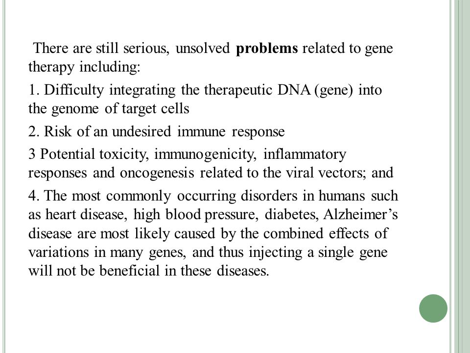 There are still serious, unsolved problems related to gene therapy including: 1.