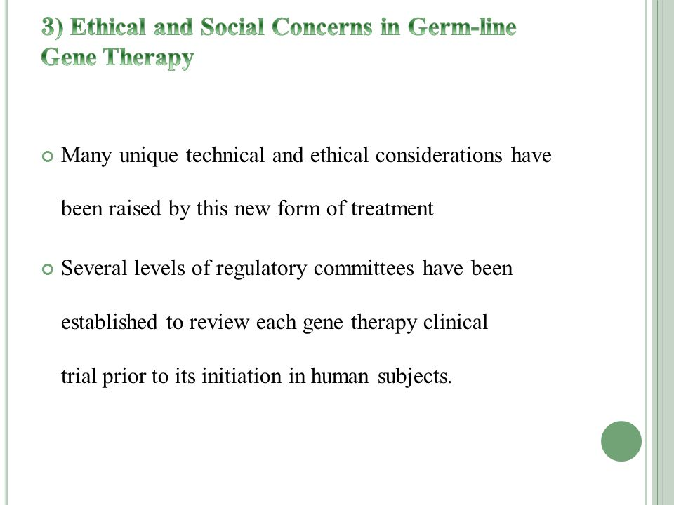 Many unique technical and ethical considerations have been raised by this new form of treatment Several levels of regulatory committees have been established to review each gene therapy clinical trial prior to its initiation in human subjects.