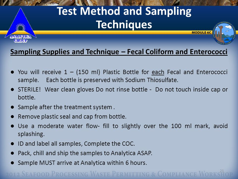 21 Test Method and Sampling Techniques Sampling Supplies and Technique – Fecal Coliform and Enterococci You will receive 1 – (150 ml) Plastic Bottle for each Fecal and Enterococci sample.