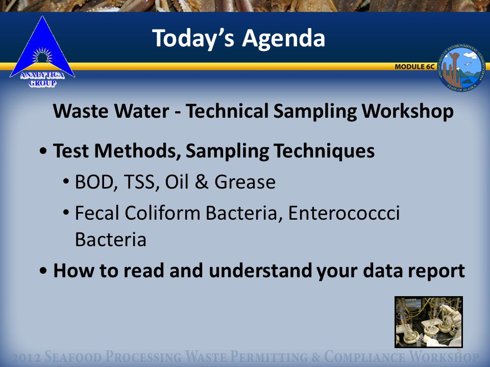 5 Todays Agenda Waste Water - Technical Sampling Workshop Test Methods, Sampling Techniques BOD, TSS, Oil & Grease Fecal Coliform Bacteria, Enterococcci Bacteria How to read and understand your data report