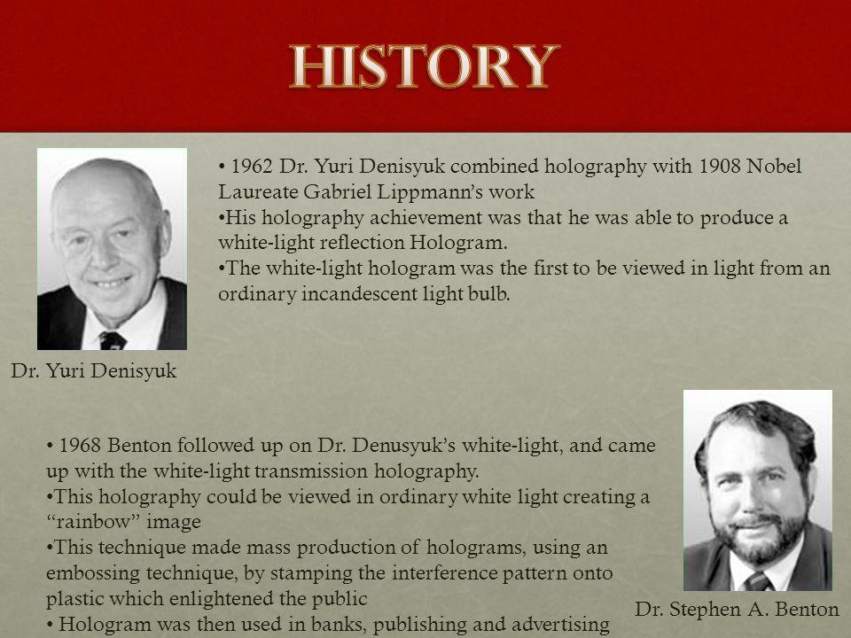 Dr. Yuri Denisyuk Dr. Stephen A. Benton 1962 Dr. Yuri Denisyuk combined holography with 1908 Nobel Laureate Gabriel Lippmanns work His holography achi